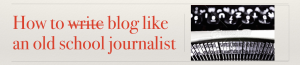 how to blog like an old school journalist